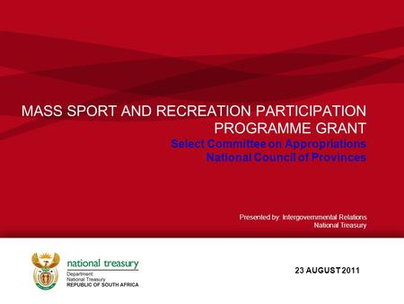 MASS SPORT AND RECREATION PARTICIPATION PROGRAMME GRANT Select Committee on Appropriations National Council of Provinces 23 AUGUST 2011 Presented by: Intergovernmental.