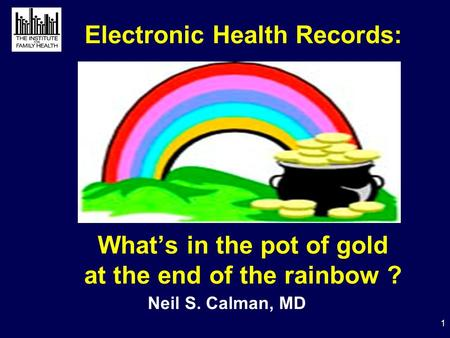 1 Electronic Health Records: What's in the pot of gold at the end of the rainbow ? Neil S. Calman, MD.