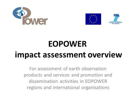 EOPOWER impact assessment overview For assessment of earth observation products and services and promotion and dissemination activities in EOPOWER regions.