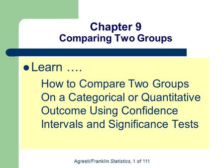 Agresti/Franklin Statistics, 1 of 111 Chapter 9 Comparing Two Groups Learn …. How to Compare Two Groups On a Categorical or Quantitative Outcome Using.