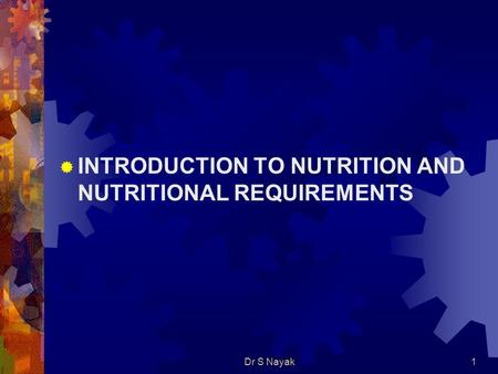Dr S Nayak1  INTRODUCTION TO NUTRITION AND NUTRITIONAL REQUIREMENTS.