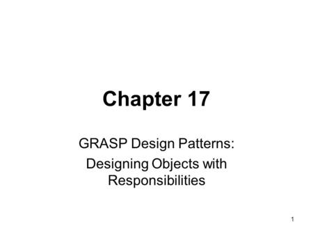 1 Chapter 17 GRASP Design Patterns: Designing Objects with Responsibilities.