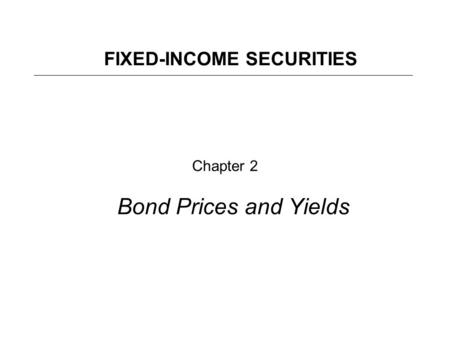 Chapter 2 Bond Prices and Yields FIXED-INCOME SECURITIES.