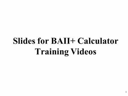 "1 Slides for BAII+ Calculator Training Videos. 2 Slides for Lesson 1 There are no corresponding slides for Lesson 1, ""Introduction to the Calculator"""