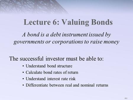 6-1 Lecture 6: Valuing Bonds A bond is a debt instrument issued by governments or corporations to raise money The successful investor must be able to: