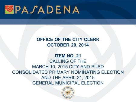 OFFICE OF THE CITY CLERK OCTOBER 20, 2014 ITEM NO. 21 CALLING OF THE MARCH 10, 2015 CITY AND PUSD CONSOLIDATED PRIMARY NOMINATING ELECTION AND THE APRIL.