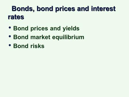 Bonds, bond prices and interest rates Bonds, bond prices and interest rates Bond prices and yields Bond market equilibrium Bond risks Bond prices and yields.