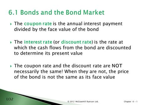 © 2012 McGrawHill Ryerson Ltd. Chapter 6 -  The coupon rate is the annual interest payment divided by the face value of the bond  The interest rate (or.