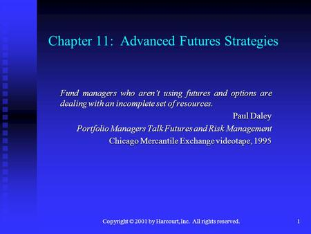 Copyright © 2001 by Harcourt, Inc. All rights reserved.1 Chapter 11: Advanced Futures Strategies Fund managers who aren't using futures and options are.