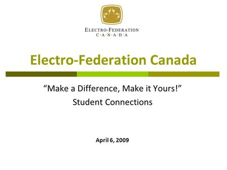 "Electro-Federation Canada ""Make a Difference, Make it Yours!"" Student Connections April 6, 2009."