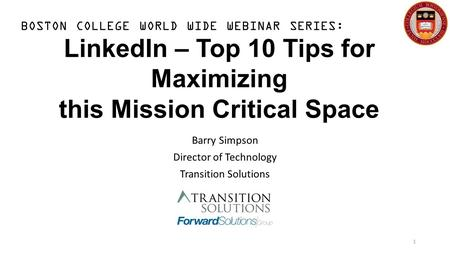 LinkedIn – Top 10 Tips for Maximizing this Mission Critical Space Barry Simpson Director of Technology Transition Solutions 1 BOSTON COLLEGE WORLD WIDE.