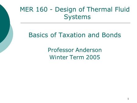 1 MER 160 - Design of Thermal Fluid Systems Basics of Taxation and Bonds Professor Anderson Winter Term 2005.