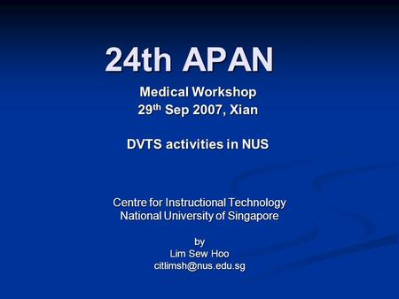24th APAN Centre for Instructional Technology National University of Singapore by Lim Sew Hoo Medical Workshop 29 th Sep 2007, Xian.