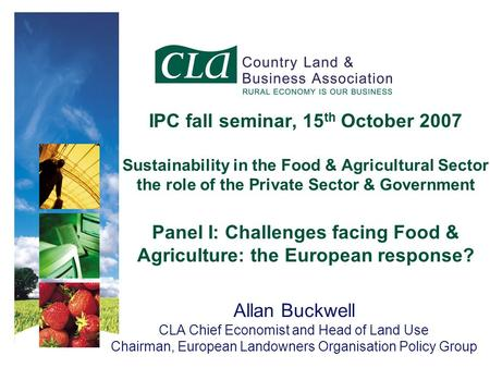 IPC fall seminar, 15 th October 2007 Sustainability in the Food & Agricultural Sector the role of the Private Sector & Government Panel I: Challenges facing.