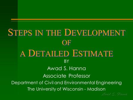 S TEPS IN THE D EVELOPMENT OF A D ETAILED E STIMATE BY Awad S. Hanna Associate Professor Department of Civil and Environmental Engineering The University.