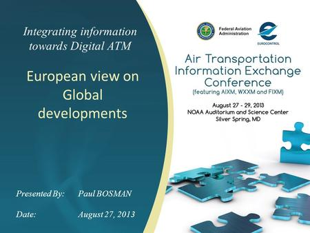 Integrating information towards Digital ATM European view on Global developments Presented By: Paul BOSMAN Date:August 27, 2013.