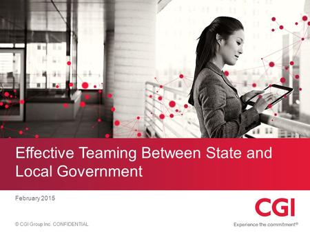 © CGI Group Inc. CONFIDENTIAL Effective Teaming Between State and Local Government February 2015.