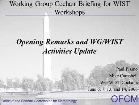 Office of the Federal Coordinator for Meteorology OFCM Opening Remarks and WG/WIST Activities Update Paul Pisano Mike Campbell WG/WIST Cochairs June 6,