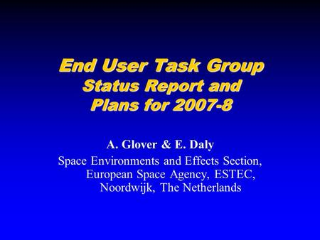 End User Task Group Status Report and Plans for 2007-8 A. Glover & E. Daly Space Environments and Effects Section, European Space Agency, ESTEC, Noordwijk,
