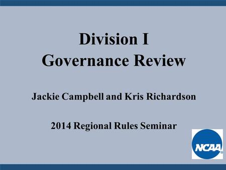 Division I Governance Review Jackie Campbell and Kris Richardson 2014 Regional Rules Seminar.