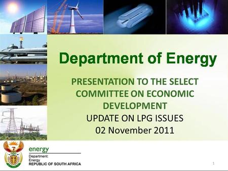PRESENTATION TO THE SELECT COMMITTEE ON ECONOMIC DEVELOPMENT UPDATE ON LPG ISSUES 02 November 2011 1.