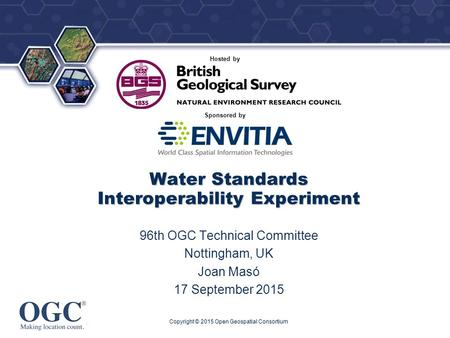 ® Sponsored by Hosted by Water Standards Interoperability Experiment 96th OGC Technical Committee Nottingham, UK Joan Masó 17 September 2015 Copyright.