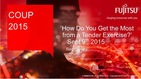 COMMERCIAL IN CONFIDENCE Copyright 2015 FUJITSU LIMITED COUP 2015 Reg Grimes 'How Do You Get the Most from a Tender Exercise?' Sept 9 th 2015.