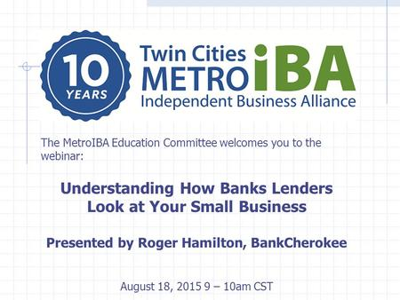 The MetroIBA Education Committee welcomes you to the webinar: Understanding How Banks Lenders Look at Your Small Business Presented by Roger Hamilton,