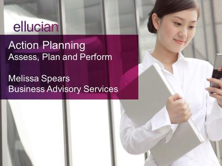 Action Planning Assess, Plan and Perform Melissa Spears Business Advisory Services.