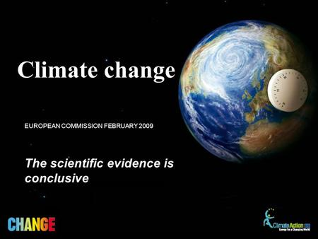 The scientific evidence is conclusive EUROPEAN COMMISSION FEBRUARY 2009 Climate change.