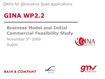 GINA WP2.2 Business Model and Initial Commercial Feasibility Study November 5 th 2009 Dublin GNSS for INnovative Road Applications.