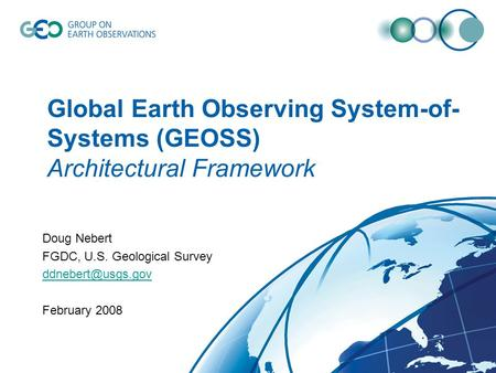 Global Earth Observing System-of- Systems (GEOSS) Architectural Framework Doug Nebert FGDC, U.S. Geological Survey February 2008.