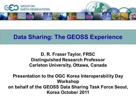 D. R. Fraser Taylor, FRSC Distinguished Research Professor Carleton University, Ottawa, Canada Presentation to the OGC Korea Interoperability Day Workshop.