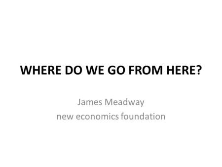 WHERE DO WE GO FROM HERE? James Meadway new economics foundation.