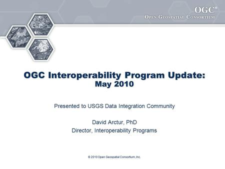 ® © 2010 Open Geospatial Consortium, Inc. OGC Interoperability Program Update: May 2010 Presented to USGS Data Integration Community David Arctur, PhD.