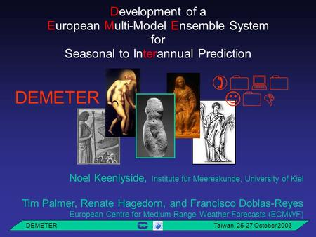 DEMETER Taiwan, 25-27 October 2003 Development of a European Multi-Model Ensemble System for Seasonal to Interannual Prediction   DEMETER Noel Keenlyside,