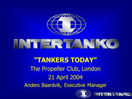 """TANKERS TODAY"" The Propeller Club, London 21 April 2004 Anders Baardvik, Executive Manager."