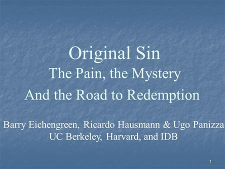 1 Original Sin The Pain, the Mystery And the Road to Redemption Barry Eichengreen, Ricardo Hausmann & Ugo Panizza UC Berkeley, Harvard, and IDB.