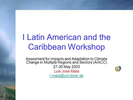 I Latin American and the Caribbean Workshop Assesment for Impacts and Adaptation to Climate Change in Multiple Regions and Sectors (AIACC) 27-30 May 2003.