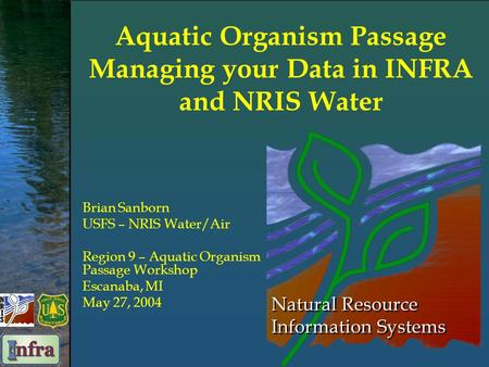 Natural Resource Information Systems Aquatic Organism Passage Managing your Data in INFRA and NRIS Water Brian Sanborn USFS – NRIS Water/Air Region 9 –