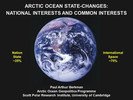 NationState ~25% InternationalSpace ~75% ARCTIC OCEAN STATE-CHANGES: NATIONAL INTERESTS AND COMMON INTERESTS Paul Arthur Berkman Arctic Ocean Geopolitics.