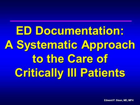 Edward P. Sloan, MD, MPH ED Documentation: A Systematic Approach to the Care of Critically Ill Patients.