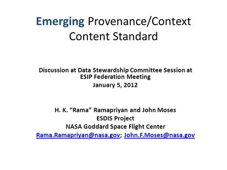 "Emerging Provenance/Context Content Standard Discussion at Data Stewardship Committee Session at ESIP Federation Meeting January 5, 2012 H. K. ""Rama"" Ramapriyan."