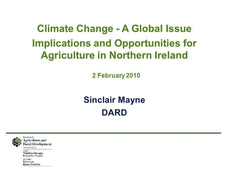 Climate Change - A Global Issue Implications and Opportunities for Agriculture in Northern Ireland 2 February 2010 Sinclair Mayne DARD.