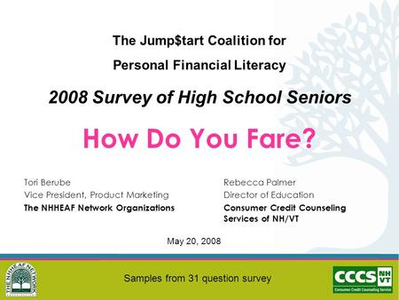 The Jump$tart Coalition for Personal Financial Literacy 2008 Survey of High School Seniors How Do You Fare? Tori BerubeRebecca Palmer Vice President, Product.