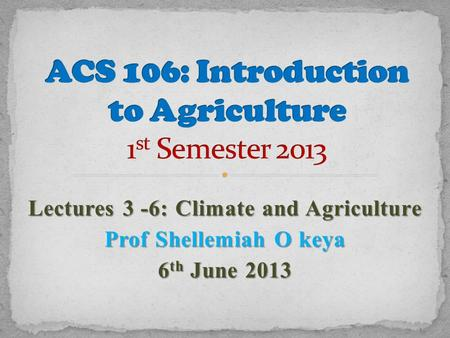 Lectures 3 -6: Climate <strong>and</strong> Agriculture Prof Shellemiah O keya 6 th June 2013.