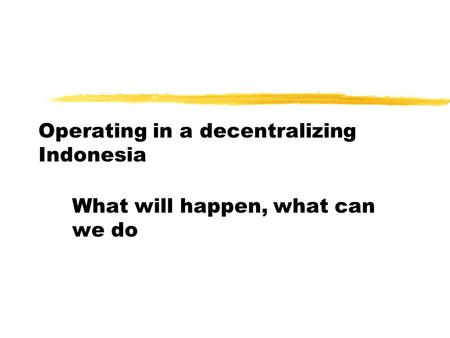 Operating in a decentralizing Indonesia What will happen, what can we do.
