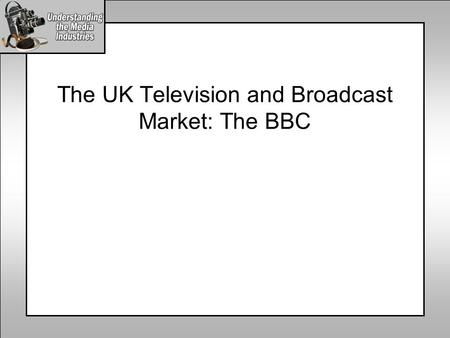 The UK Television and Broadcast Market: The BBC. The UK Broadcast Media Industry Radio Commercial Radio Public Radio Internet Public Internet Commercial.