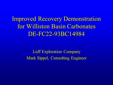 Improved Recovery Demonstration for Williston Basin Carbonates DE-FC22-93BC14984 Luff Exploration Company Mark Sippel, Consulting Engineer.