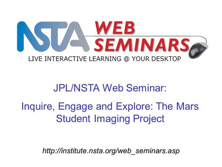 JPL/NSTA Web Seminar: Inquire, Engage and Explore: The Mars Student Imaging Project LIVE INTERACTIVE LEARNING.